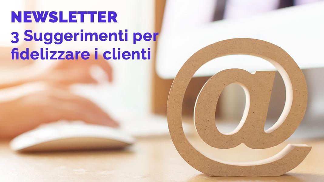 3 suggerimenti per fidelizzare i clienti mediante la newsletter